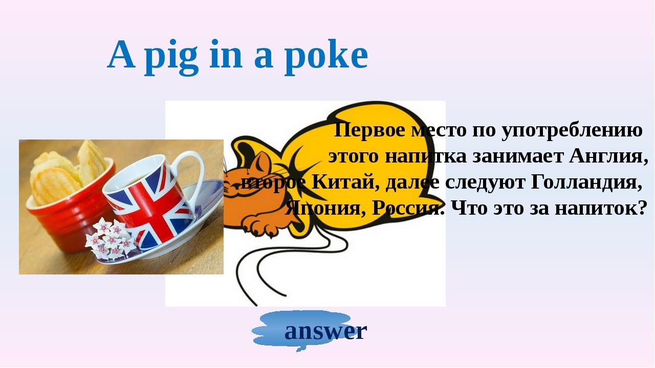 A pig in a poke Первое место по употреблению этого напитка занимает Англия, в...