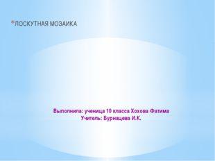 Выполнила: ученица 10 класса Хохова Фатима Учитель: Бурнацева И.К. ЛОСКУТНАЯ
