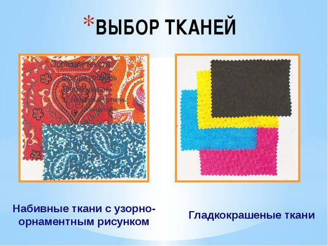 ВЫБОР ТКАНЕЙ Набивные ткани с узорно-орнаментным рисунком Гладкокрашеные ткани