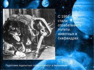 С 1952 года стали отрабатывать полеты животных в скафандрах. С 1952 года ста