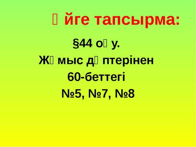Үйге тапсырма: §44 оқу. Жұмыс дәптерінен 60-беттегі №5, №7, №8