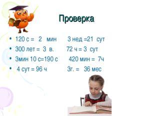 Проверка 120 с = 2 мин 3 нед =21 сут 300 лет = 3 в. 72 ч = 3 сут 3мин 10 с=19