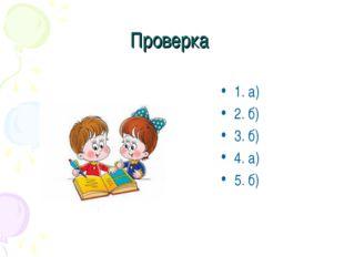 Проверка 1. а) 2. б) 3. б) 4. а) 5. б)
