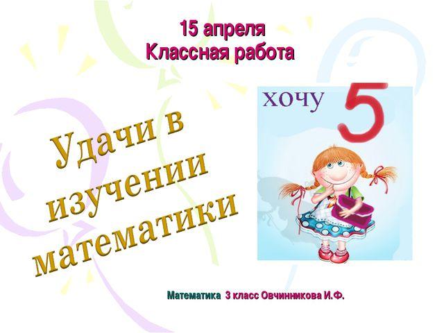 15 апреля Классная работа Математика 3 класс Овчинникова И.Ф.