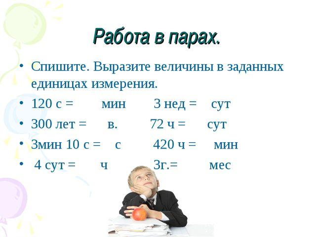 Работа в парах. Спишите. Выразите величины в заданных единицах измерения. 120...