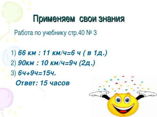 Применяем свои знания Работа по учебнику стр.40 № 3 1) 66 км : 11 км/ч=6 ч (...