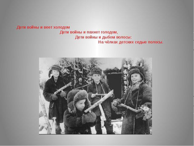Дети войны и веет холодом Дети войны и пахнет голодом, Дети войны и дыбом вол...