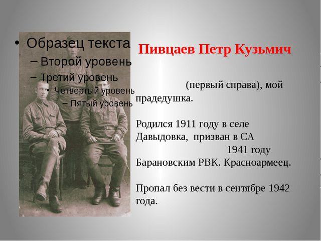 Пивцаев Петр Кузьмич (первый справа), мой прадедушка. Родился 1911 году в се...