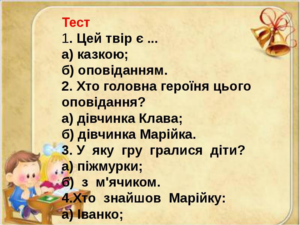 Тест 1. Цей твір є ... а) казкою; б) оповіданням. 2. Хто головна героїня цьог...