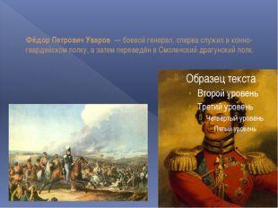 Фёдор Петрович Уваров — боевой генерал, сперва служил в конно-гвардейском по