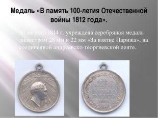 Медаль «В память 100-летия Отечественной войны 1812 года». 30 августа 1814 г.