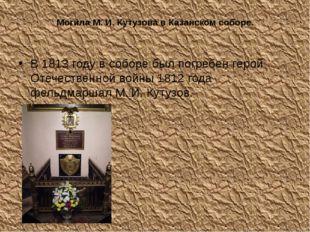 Могила М. И. Кутузова в Казанском соборе. В 1813 году в соборе был погребен г