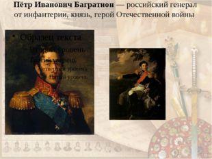 Пётр Иванович Багратион— российский генерал от инфантерии, князь, герой Отеч