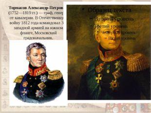 Тормасов Александр Петрович (1752—1819гг.)— граф, генерал от кавалерии. В О