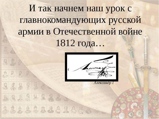 И так начнем наш урок с главнокомандующих русской армии в Отечественной войне...