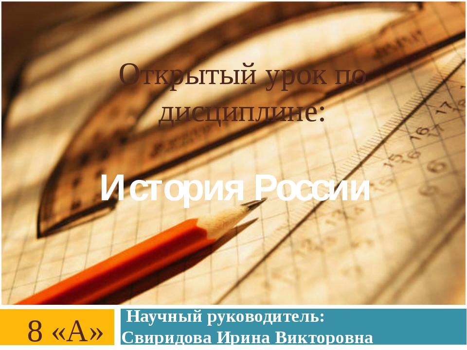 Открытый урок по дисциплине: История России 8 «А» Научный руководитель: Свири...
