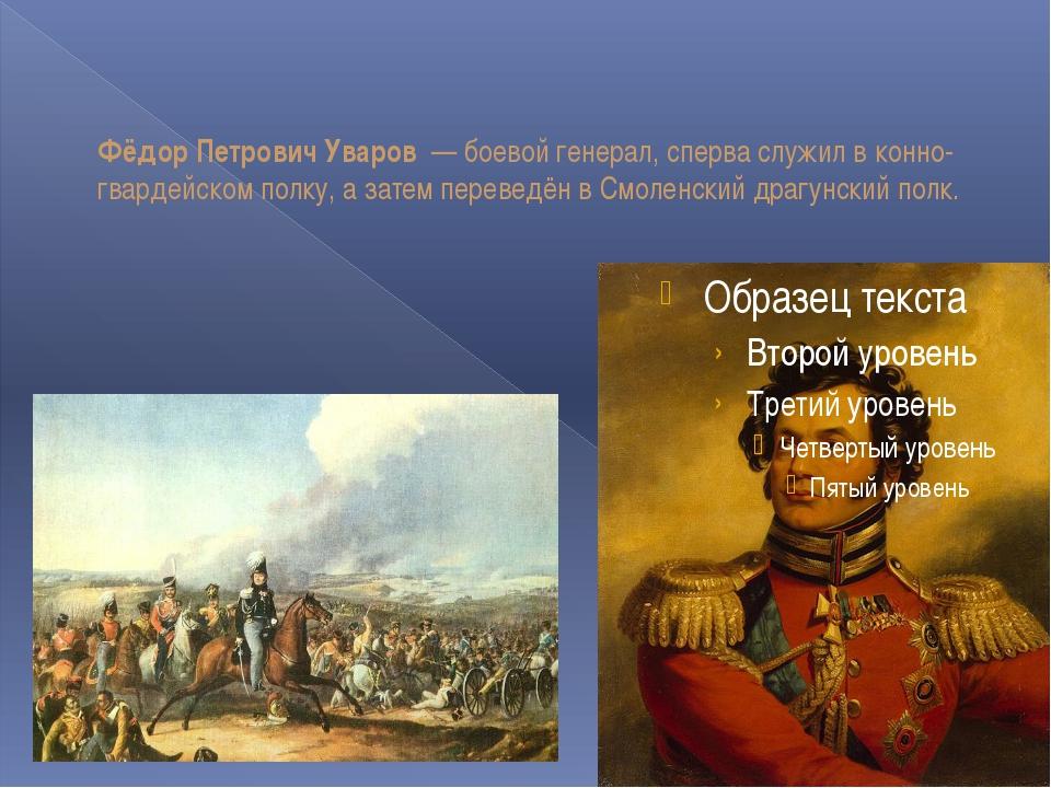 Фёдор Петрович Уваров — боевой генерал, сперва служил в конно-гвардейском по...
