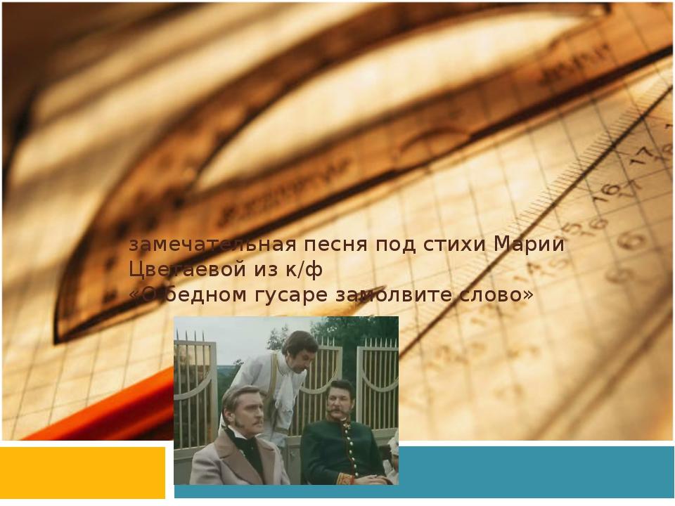 замечательная песня под стихи Марии Цветаевой из к/ф «О бедном гусаре замолви...
