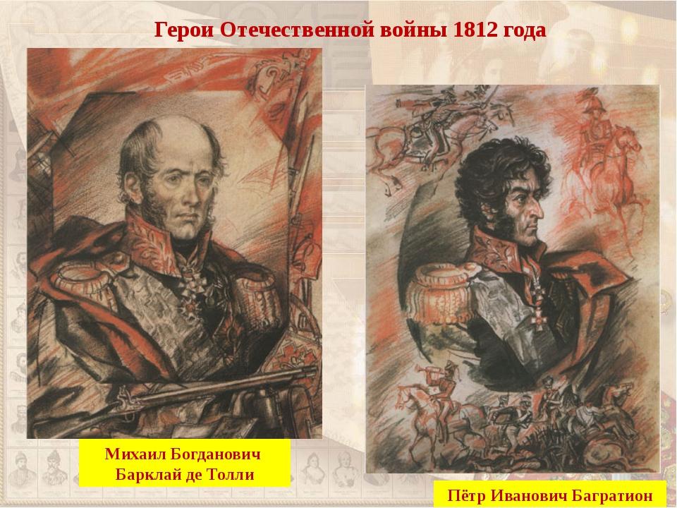 Герои Отечественной войны 1812 года Пётр Иванович Багратион Михаил Богданович...