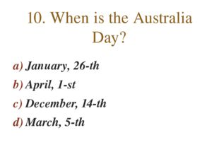 January, 26-th April, 1-st December, 14-th March, 5-th 10. When is the Austra