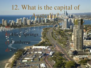 Perth Alice Springs Canberra Sydney 12. What is the capital of Australia? 