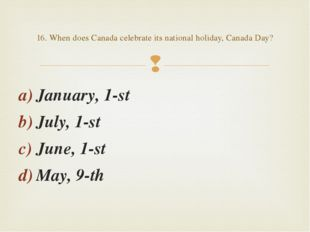 January, 1-st July, 1-st June, 1-st May, 9-th 16. When does Canada celebrate