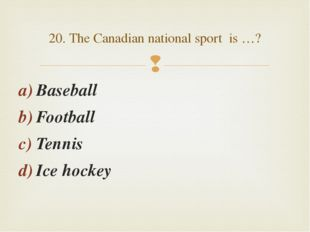 Baseball Football Tennis Ice hockey 20. The Canadian national sport is …? 