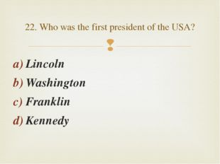 Lincoln Washington Franklin Kennedy 22. Who was the first president of the US
