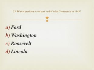 Ford Washington Roosevelt Lincoln 25. Which president took part in the Yalta