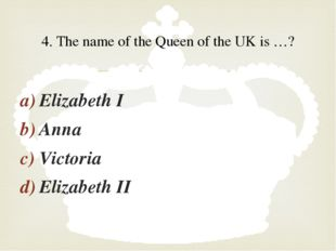Elizabeth I Anna Victoria Elizabeth II 4. The name of the Queen of the UK is