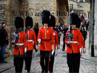 firemen policemen sentries warders of the Tower 5. Who are the Beefeaters? 