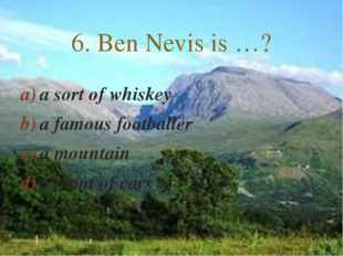a sort of whiskey a famous footballer a mountain a plant of cars 6. Ben Nevis