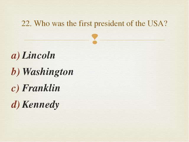 Lincoln Washington Franklin Kennedy 22. Who was the first president of the US...