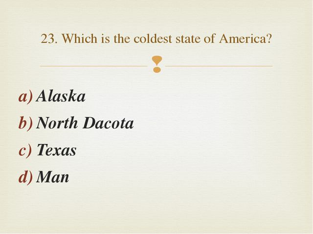 Alaska North Dacota Texas Man 23. Which is the coldest state of America? 