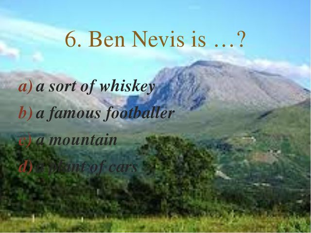 a sort of whiskey a famous footballer a mountain a plant of cars 6. Ben Nevis...