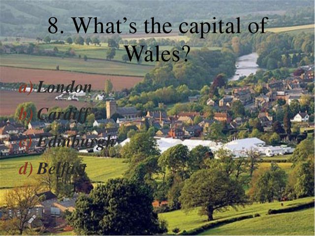London Cardiff Edinburgh Belfast 8. What's the capital of Wales? 