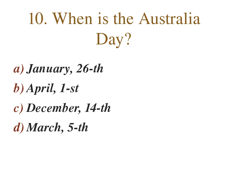 January, 26-th April, 1-st December, 14-th March, 5-th 10. When is the Austra...