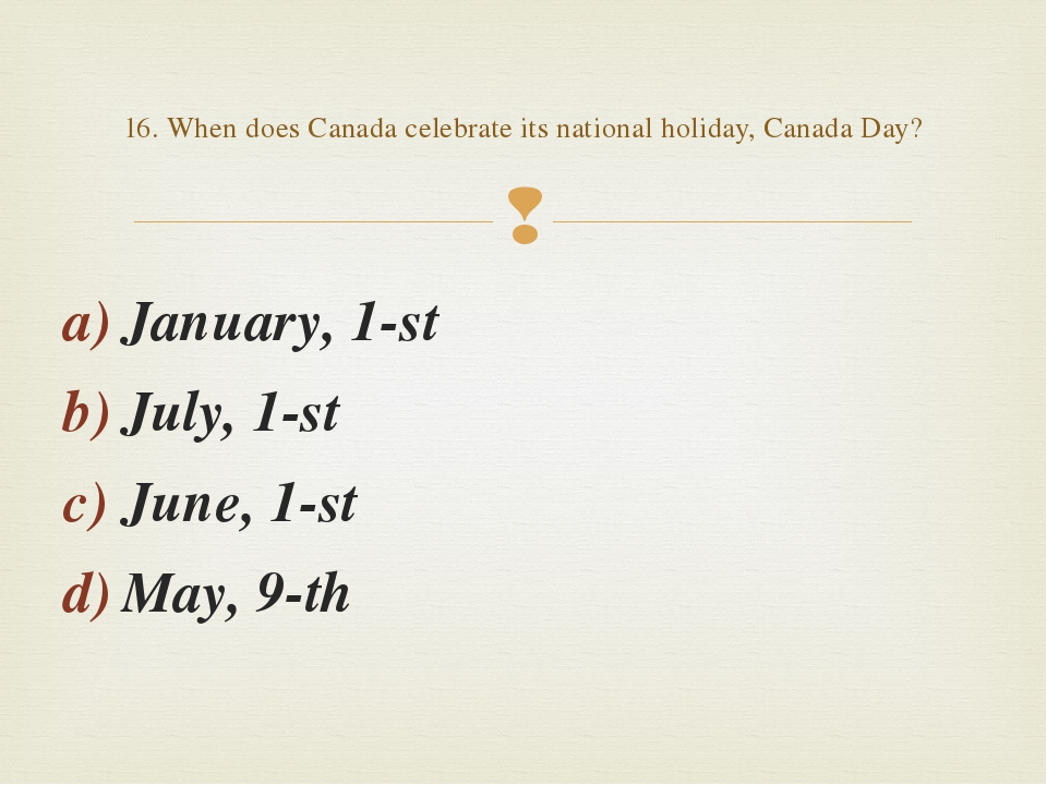 January, 1-st July, 1-st June, 1-st May, 9-th 16. When does Canada celebrate...