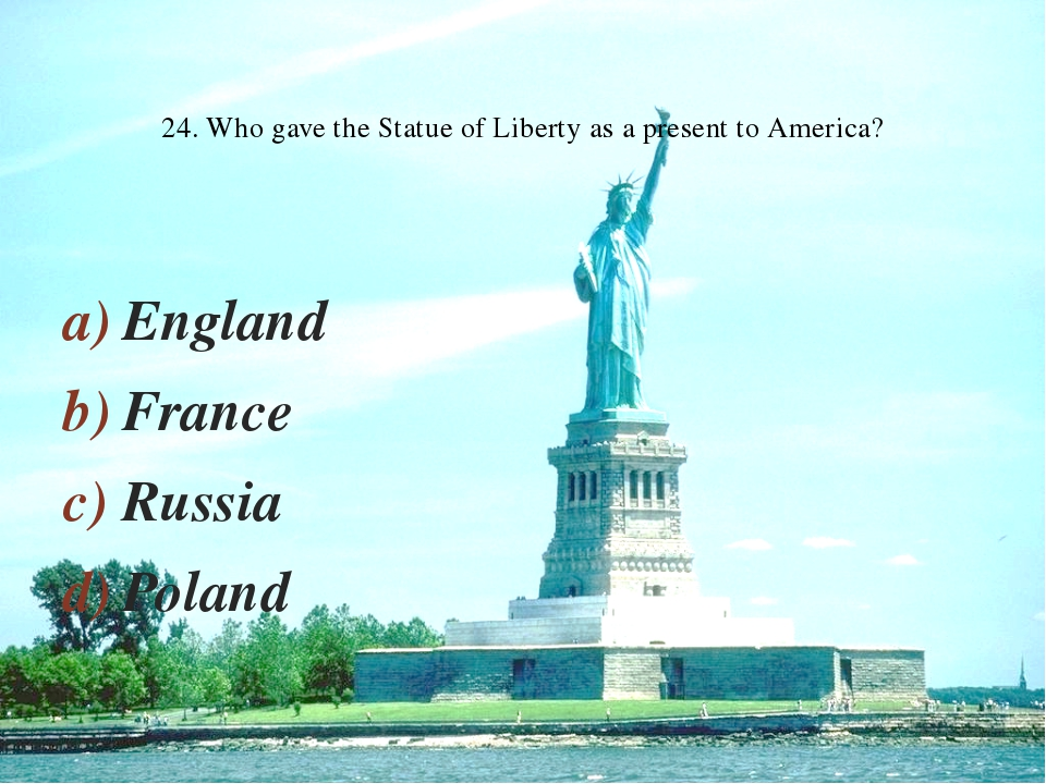 England France Russia Poland 24. Who gave the Statue of Liberty as a present...