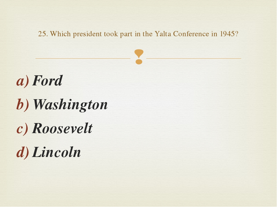 Ford Washington Roosevelt Lincoln 25. Which president took part in the Yalta...