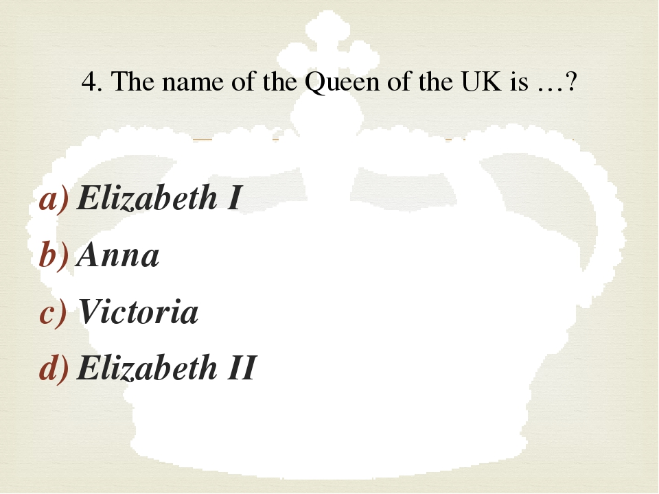 Elizabeth I Anna Victoria Elizabeth II 4. The name of the Queen of the UK is...