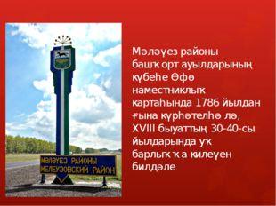 Мәләүез районы башҡорт ауылдарының күбеһе Өфө наместниклыҡ картаһында 1786 йы