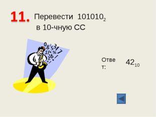 Перевести 1010102 в 10-чную СС Ответ: 4210