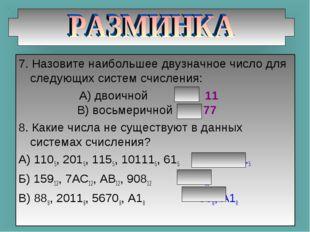7. Назовите наибольшее двузначное число для следующих систем счисления: А) дв