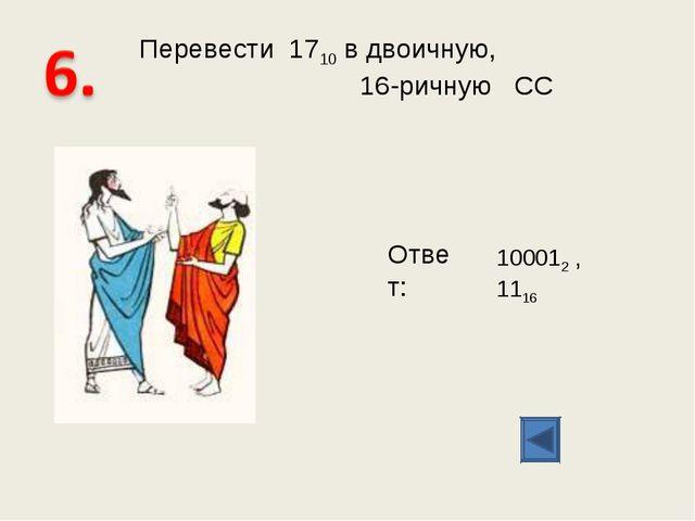 Перевести 1710 в двоичную, 16-ричную СС Ответ: 100012 , 1116