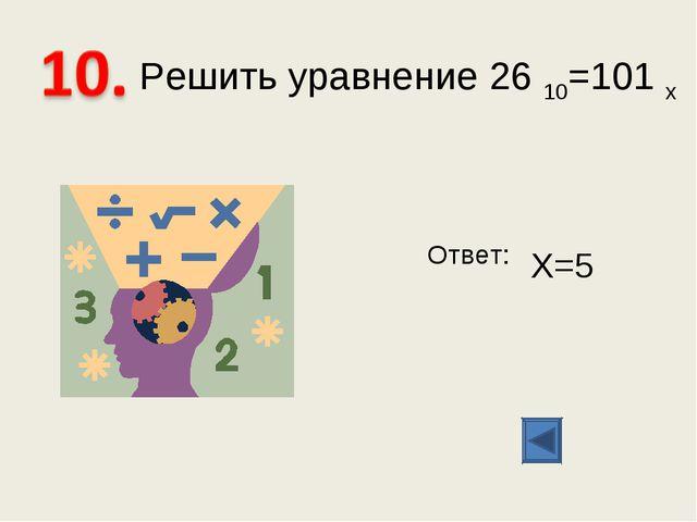 Решить уравнение 26 10=101 х Ответ: Х=5
