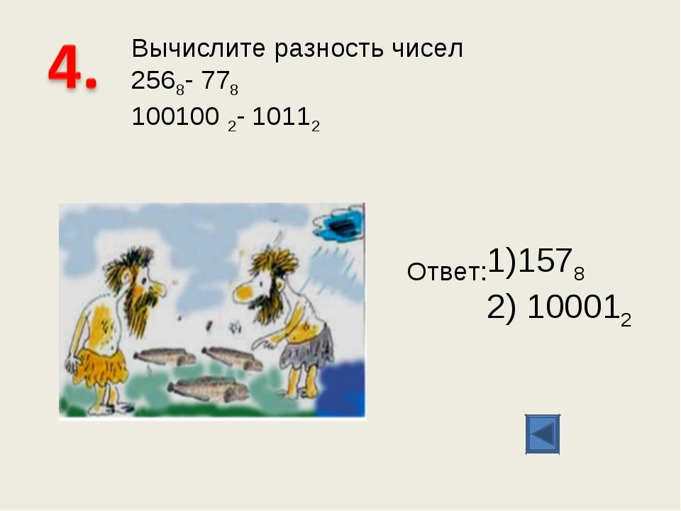 Вычислите разность чисел 2568- 778 100100 2- 10112 Ответ: 1578 100012