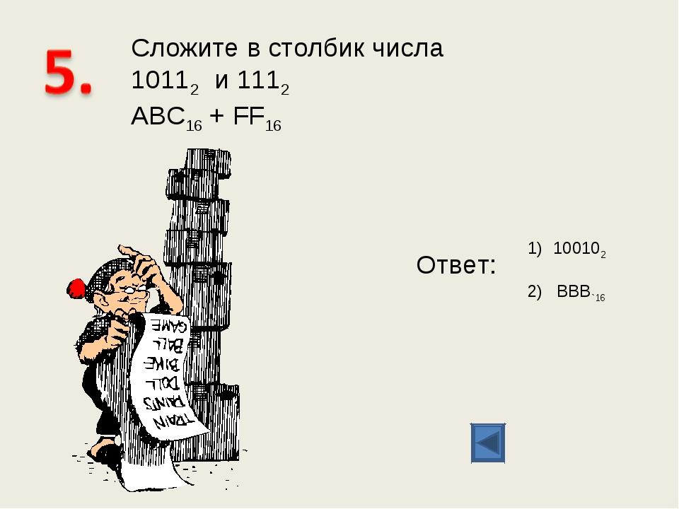 Сложите в столбик числа 10112 и 1112 ABC16 + FF16 Ответ: 100102 2) BBB`16