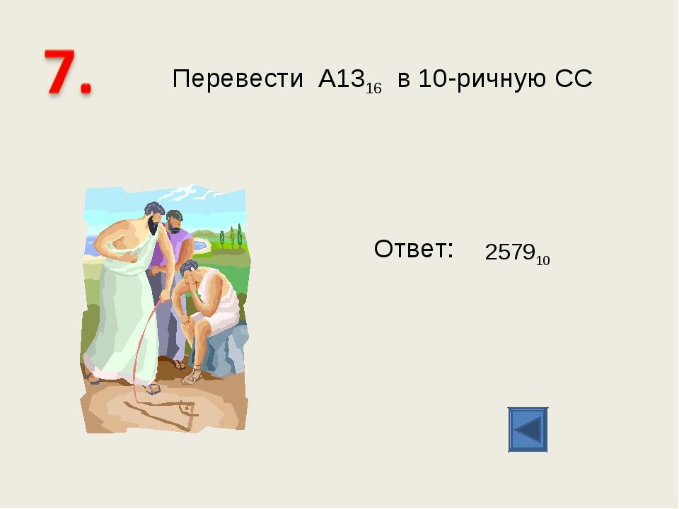 Перевести А1316 в 10-ричную СС Ответ: 257910