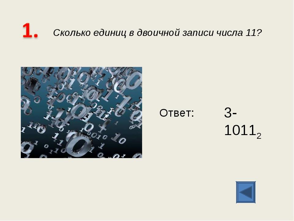 Сколько единиц в двоичной записи числа 11? Ответ: 3- 10112